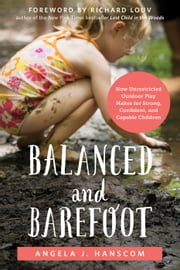 Balanced and Barefoot - How Unrestricted Outdoor Play Makes for Strong, Confident, and Capable Children ebook by Angela J. Hanscom,Richard Louv