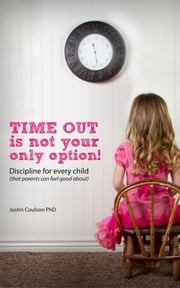 Time-Out is Not Your Only Option - Positive Discipline for Every Child (that parents can feel good about) ebook by Dr Justin Coulson