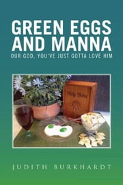 Green Eggs and Manna - Our God, You've Just Gotta Love Him ebook by Judith Burkhardt