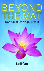 Beyond the Mat: Don't Just Do Yoga—Live It ebook by Kali Om