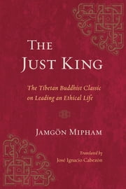 The Just King - The Tibetan Buddhist Classic on Leading an Ethical Life ebook by Jamgon Mipham, Jose Ignacio Cabezon