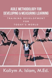 Agile Methodology for Developing & Measuring Learning - Training Development for Today's World ebook by Kaliym A. Islam, M.Ed.