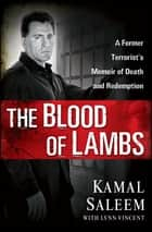The Blood of Lambs - A Former Terrorist's Memoir of Death and Redemption ebook by Kamal Saleem, Lynn Vincent