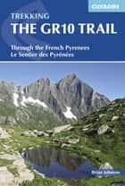 The GR10 Trail - Through the French Pyrenees: Le Sentier des Pyrénées ebook by Brian Johnson