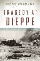 Tragedy at Dieppe ebook by Mark Zuehlke