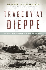 Tragedy at Dieppe - Operation Jubilee, August 19, 1942 ebook by Mark Zuehlke