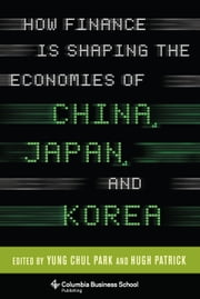 How Finance Is Shaping the Economies of China, Japan, and Korea ebook by Yung Chul Park,Hugh Patrick