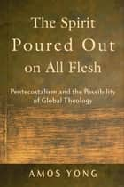 The Spirit Poured Out on All Flesh - Pentecostalism and the Possibility of Global Theology ebook by Amos Yong