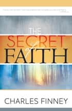 The Secret of Faith ebook by Charles G. Finney