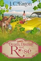 Death, Dismay and Rosé ebook by J. C. Eaton