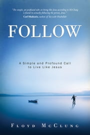Follow - A Simple and Profound Call to Live Like Jesus ebook by Floyd McClung