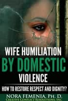 Wife Humiliation by Domestic Violence: How to Restore Respect and Dignity? ebook by Nora Femenia, Ph.D.