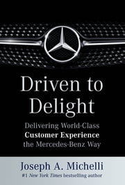 Driven to Delight: Delivering World-Class Customer Experience the Mercedes-Benz Way - Delivering World-Class Customer Experience the Mercedes-Benz Way ebook by Joseph Michelli