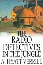 The Radio Detectives in the Jungle ebook by A. Hyatt Verrill
