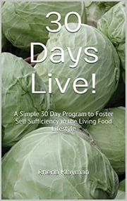 30 Days Live! Simple Program - A Simple 30 Day Program to Foster Self Sufficiency in the Living Food Lifestyle ebook by Rhena Klayman