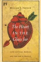The Heart in the Glass Jar - Love Letters, Bodies, and the Law in Mexico ebook by William E. French