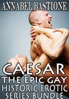 CAESAR - The Epic Gay Erotic Historic Series Bundle ebook by Annabel Bastione