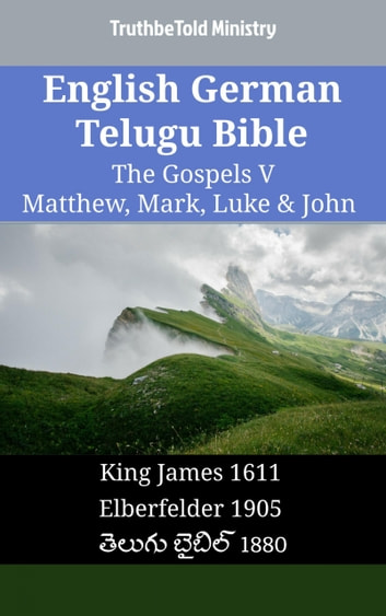 English German Telugu Bible - The Gospels V - Matthew, Mark, Luke & John - King James 1611 - Elberfelder 1905 - తెలుగు బైబిల్ 1880 ebook by TruthBeTold Ministry