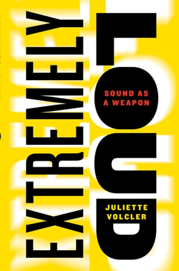 Extremely Loud - Sound as a Weapon ebook by Juliette Volcler