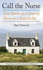 Call the Nurse - True Stories of a Country Nurse on a Scottish Isle ebook by Mary J MacLeod, Lady Claire Macdonald of Macdonald