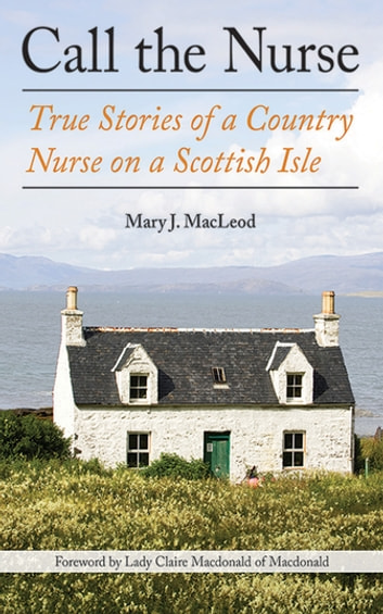 Call the Nurse - True Stories of a Country Nurse on a Scottish Isle ebook by Mary J MacLeod