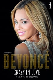 Beyoncé - Crazy in Love - Die exklusive Biografie ebook by Anna Pointer, Paul Fleischmann