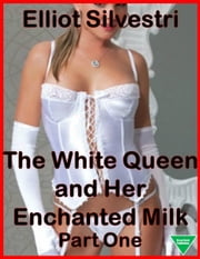 The White Queen and Her Enchanted Milk Part One ebook by Elliot Silvestri