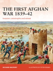 The First Afghan War 1839–42 - Invasion, catastrophe and retreat ebook by Richard Macrory,Mr Peter Dennis