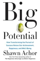 Big Potential - How Transforming the Pursuit of Success Raises Our Achievement, Happiness, and Well-Being ebook by Shawn Achor