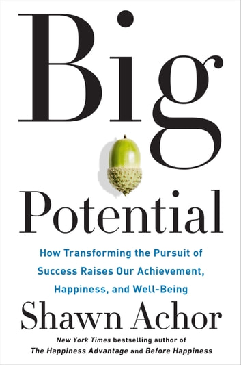 Big Potential - How Transforming the Pursuit of Success Raises Our Achievement, Happiness, and Well-Being 電子書 by Shawn Achor