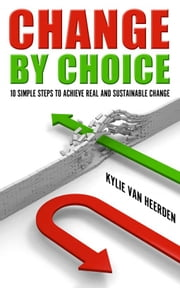 Change By Choice: 10 Simple Steps To Achieve Real and Sustainable Change ebook by Kylie van Heerden