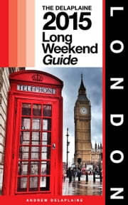 LONDON - The Delaplaine 2015 Long Weekend Guide ebook by Andrew Delaplaine