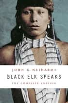Black Elk Speaks ebook by John G. Neihardt,Philip J. Deloria,Vine Deloria Jr.