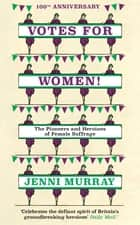 Votes For Women! - The Pioneers and Heroines of Female Suffrage (from the pages of A History of Britain in 21 Women) ebook by Jenni Murray