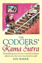The Codgers' Kama Sutra - Everything You Wanted to Know About Sex but Were Too Tired to Ask ebook by Ian Baker