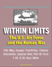 Within Limits: The U.S. Air Force and the Korean War - MiG Alley, Douglas MacArthur, Chinese Intervention, Syngman Rhee, Fifth Air Force, F-80, B-29, Buzz Aldrin ebook by Progressive Management
