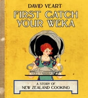 First Catch Your Weka - The Story of New Zealand Cooking ebook by David Veart