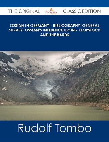 Ossian in Germany - Bibliography, General Survey, Ossian's Influence upon - Klopstock and the Bards - The Original Classic Edition ebook by Rudolf Tombo