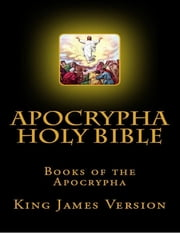 Apocrypha Holy Bible, Books of the Apocrypha: King James Version ebook by King James