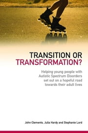 Transition or Transformation? - Helping young people with Autistic Spectrum Disorder set out on a hopeful road towards their adult lives ebook by John Clements,Julia Hardy,Stephanie Lord