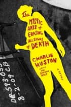 The Mystic Arts of Erasing All Signs of Death - A Novel ebook by Charlie Huston