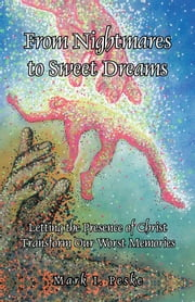 From Nightmares to Sweet Dreams - Letting the Presence of Christ Transform Our Worst Memories ebook by Mark I. Peske