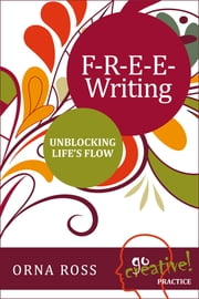 F-R-E-E Writing: Unblocking Life's Flow ebook by Orna Ross