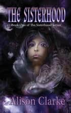 The Sisterhood - The Sisterhood, #1 ebook by Alison Clarke