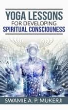 Yoga Lessons For Developing Spiritual Consciousness ebook by Swamie A. P. Mukerji