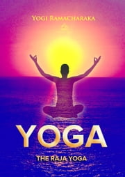 The Raja Yoga - A Series of Lessons ebook by Yogi Ramacharaka