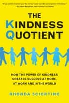 The Kindness Quotient - How the Power of Kindness Creates Success at Home, At Work and in the World ebook by Rhonda Sciortino