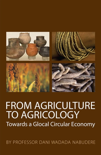 From Agriculture to Agricology - Towards a Glocal Circular Economy ebook by Professor Dani Wadada Nabudere