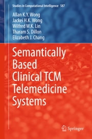 Semantically Based Clinical TCM Telemedicine Systems ebook by Allan K. Y. Wong,Jackei H.K. Wong,Wilfred W. K. Lin,Tharam S. Dillon,Elizabeth J. Chang