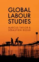 Global Labour Studies ebook by Marcus Taylor, Sébastien Rioux
